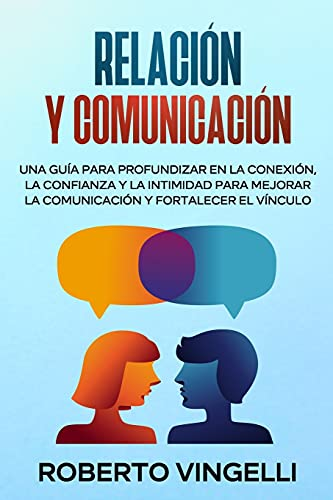 RELACIÓN Y COMUNICACIÓN: Una Guía para Profundizar en la Conexión, la Confianza y la Intimidad para Mejorar la Comunicación y Fortalecer el Vínculo