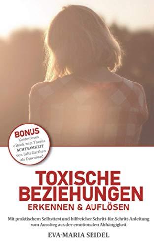 Toxische Beziehungen erkennen & auflösen: Mit praktischem Selbsttest und hilfreicher Schritt-für-Schritt-Anleitung zum Ausstieg aus der emotionalen Abhängigkeit