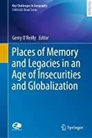 Places of Memory and Legacies in an Age of Insecurities and Globalization (Key Challenges in Geography)