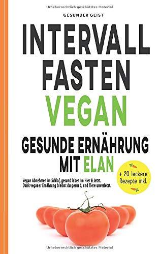 INTERVALLFASTEN VEGAN - Gesunde Ernährung mit Elan: Vegan Abnehmen im Schlaf, gesund leben im Hier & Jetzt. Dank veganer Ernährung bleibst du gesund und Tiere unverletzt