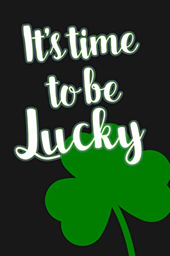 It's Time To Be Lucky: St. Patrick's Day Notebook - 6' x 9' Lined Notebook / Journal / Diary To Write Down Your Thoughts & Quotes | Shamrock Saint ... Coworker, Sibling's, Friends & Family