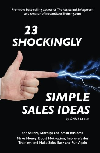 23 Shockingly Simple Sales Ideas: For Sellers, Start-ups, and Small Businesses Make Money, Boost Motivation, Improve Sales Training, and Make Sales Easy and Fun Again