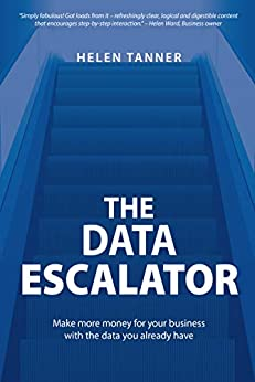 The Data Escalator: Make more money for your business with the data you already have by [Helen Tanner]