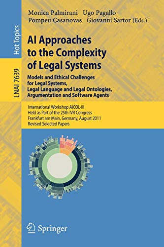 AI Approaches to the Complexity of Legal Systems - Models and Ethical Challenges for Legal Systems, Legal Language and Legal Ontologies, Argumentation ... Frankfurt (Lecture Notes in Computer Science)