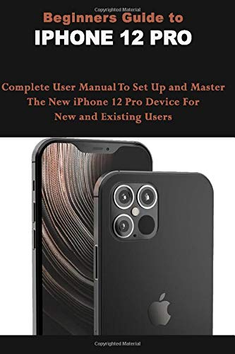 Beginners Guide To IPHONE 12 PRO: Complete User Manual To Set Up and Master The New iPhone 12 Pro Device For New and Existing Users