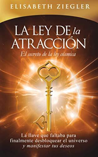 La ley de la atracción - El secreto de la ley cósmica: La llave que faltaba para finalmente desbloquear el universo y manifestar tus deseos