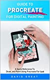 GUIDE TO PROCREATE FOR DIGITAL PAINTING: A Quick Reference To Draw, and Point Using Procreate For iPad (English Edition)