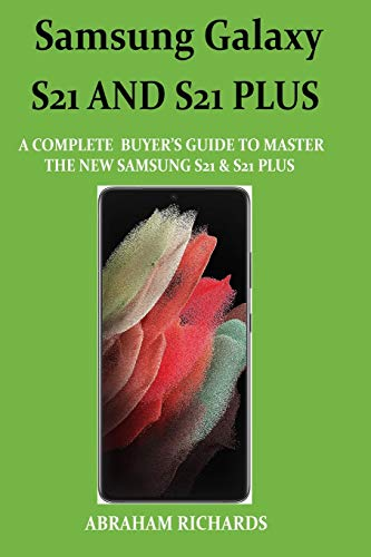 SAMSUNG GALAXY S21 AND S21 PLUS GUIDE: A Complete Buyer's Guide to Master The New Samsung S21 & S21 Plus