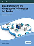 Cloud Computing and Virtualization Technologies in Libraries (Advances in Library and Information Science)