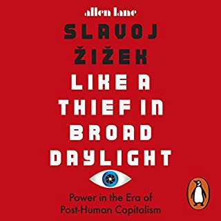 Like a Thief in Broad Daylight     Power in the Era of Post-Humanity              By:                                                                                                                                 Slavoj Žižek                               Narrated by:                                                                                                                                 Jamie East                      Length: 8 hrs and 5 mins     44 ratings     Overall 4.5