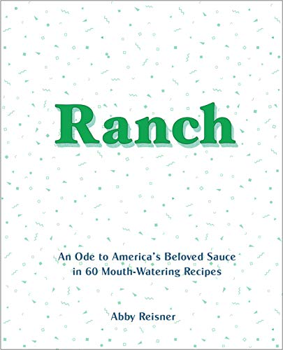 Ranch: An Ode to Americaas Beloved Sauce in 60 Mouth-Watering Recipes: An Ode to America's Beloved Sauce in 60 Mouth-Watering Recipes