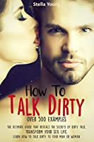 How To Talk Dirty: The Ultimate Guide That Reveals the Secrets of Dirty Talk. Transform Your Sex Life. Learn How to Talk Dirty to Your Man or Woman (over 500 Dirty Talk Examples)