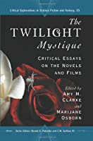 The Twilight Mystique: Critical Essays on the Novels and Films (Critical Explorations in Science Fiction and Fantasy)