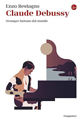 Claude Debussy: Ovunque lontano dal mondo (La cultura) (Italian Edition)