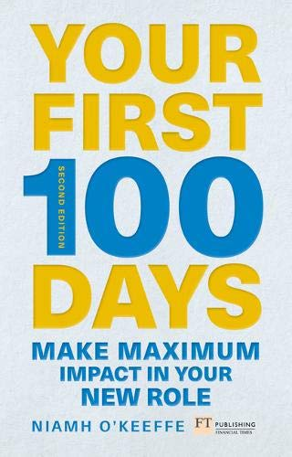 Your First 100 Days: Make Maximum Impact in Your New Role: Make maximum impact in your new role [Updated and Expanded]