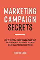 Marketing Campaign Secrets: How to Create a Marketing Campaign that Builds Powerful Branding & Delivers Great Value for Your Customers