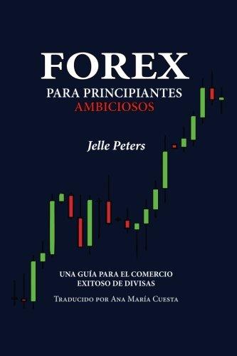 Forex para Principiantes Ambiciosos: Una guía para el comercio exitoso de divisas