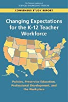 Changing Expectations for the K-12 Teacher Workforce: Policies, Preservice Education, Professional Development, and the Workplace (The National Academics of Sciences Engineering Medicine)