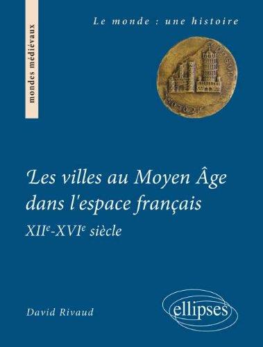 Les Villes au Moyen Âge Dans l'Espace Français XIIème - XVIème Siècle