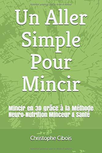 Un Aller Simple Pour Mincir: Neuro / Detox / Nutrition / PNL / Sport Une Méthode Complète Pour Perdre Du Poids Autrement & Durablement
