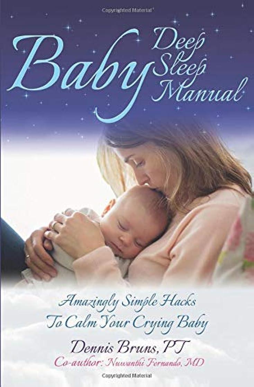 セント虚弱完全に乾くBaby Deep Sleep Manual: Amazingly Simple Hacks to Calm Your Crying Baby