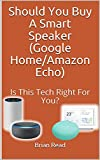 Should You Buy A Smart Speaker (Google Home/Amazon Echo): Is This Technology Right For You? (English Edition)