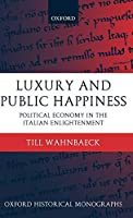 Luxury and Public Happiness: Political Economy in the Italian Enlightenment (Oxford Historical Monographs)