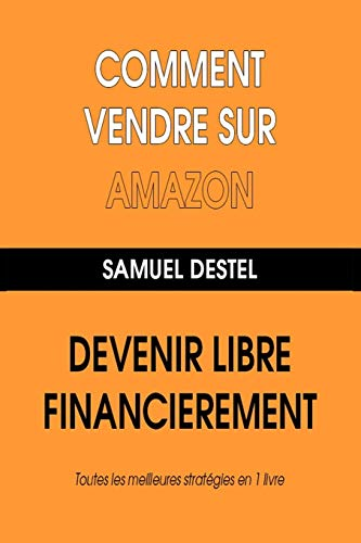 Comment Vendre Sur Amazon Devenez Libre Financièrement Toutes Les Meilleures Stratégies En 1 Livre
