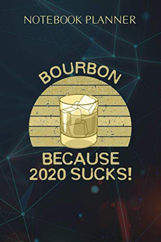 Notebook Planner Bourbon Because 2020 Sucks Whiskey Drinking: Journal, 6x9 inch, Weekly, College, Small Business, Diary, Over 100 Pages, Personal
