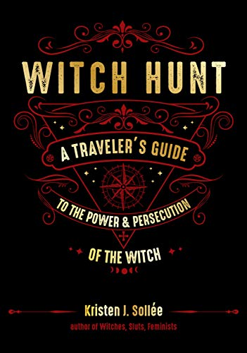 Witch Hunt: A Traveler's Guide to the Power & Persecution of the Witch: A Traveler's Guide to the Power and Persecution of the Witch