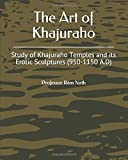 The Art of Khajuraho: Study of Khajuraho Temples and its Erotic Sculptures (950-1150 A.D)