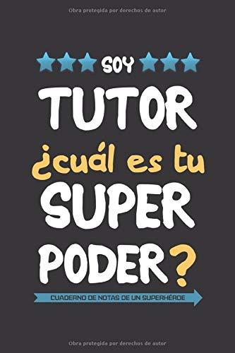 Soy tutor ¿Cuál es tu superpoder? Cuaderno de notas de un superhéroe: Un regalo original para hombre maestro profesor tutor de educación infantil, primaria, secundaria o universidad