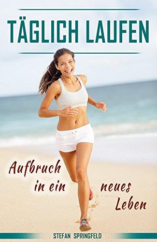 Laufen, Laufen für Anfänger, Abnehmen durch tägliches Laufen, joggen, Meditation, Motivation: Aufbruch in ein neues Leben