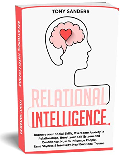 Relational Intelligence: Improve your Social Skills, Overcome Anxiety in Relationships, Boost your Self Esteem and Confidence. How to Influence People, ... Trauma (Self Help Book 4) (English Edition)