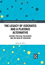 The Legacy of Isocrates and a Platonic Alternative: Political Philosophy and the Value of Education (Routledge International Studies in the Philosophy of Education)