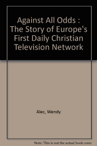 Against All Odds : The Story of Europe's First Daily Christian Television Network