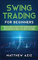 Swing Trading for Beginners: A Guide to Master the Best Techniques to Start Making Profits Investing in Financial Market. Tools, Secrets, Strategies and Psychology you Need to Know about Stock Market