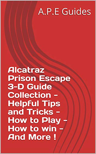Alcatraz Prison Escape 3-D Guide Collection - Helpful Tips and Tricks - How to Play - How to win - And More ! (English Edition)