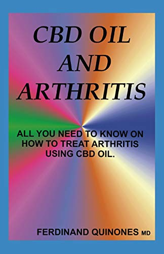 CBD OIL AND ARTHRITIS: All You Need to Know About Using Cbd Oil to Treat Arthritis