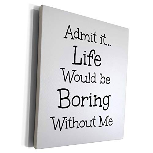3dRose Xander funny quotes - admit it life would be boring without me black letters on white back - Museum Grade Canvas Wrap (cw_200604_1)