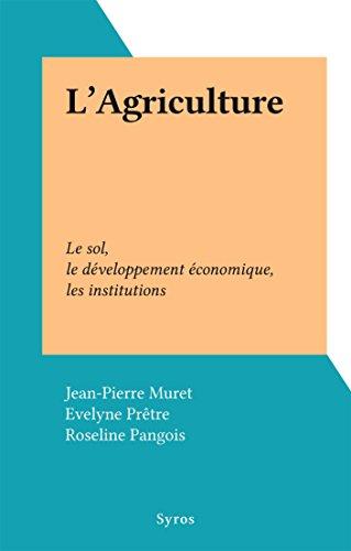 L'Agriculture: Le sol, le développement économique, les institutions (French Edition)