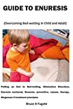 GUIDE TO ENURESIS (Overcoming Bed-wetting in Child and Adult): Putting an End to Bed-wetting, Elimination Disorders, Enuresis nocturnal, Reasons, ... therapy, Diagnoses $ treatment principles