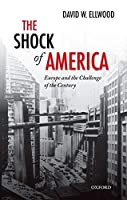 The Shock of America: Europe and the Challenge of the Century (Oxford History of Modern Europe)