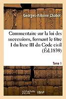 Commentaire sur la loi des successions, formant le titre I du livre III du Code civil. Tome 1