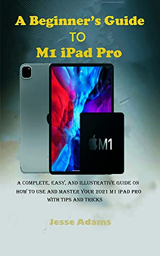 A Beginner's Guide to M1 iPad Pro: A Complete, Easy, and Illustrative guide on How to Use and Master your 2021 M1 iPad Pro with Tips and Tricks (English Edition)