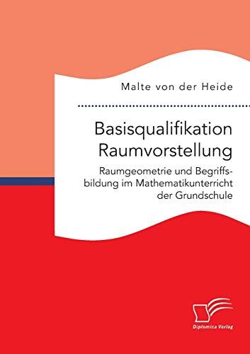 Basisqualifikation Raumvorstellung: Raumgeometrie und Begriffsbildung im Mathematikunterricht der Grundschule