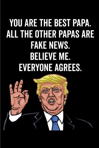 You Are The Best Papa. All The Other Papas Are Fake News. Believe Me. Everyone Agrees.: Papa Gift Notebook: 120-Page Journal (Funny Journals)