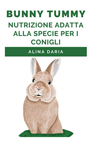 Bunny Tummy - Nutrizione adatta alla specie per i conigli: Una guida per un adeguato cibo per conigli e per ridurre i costi