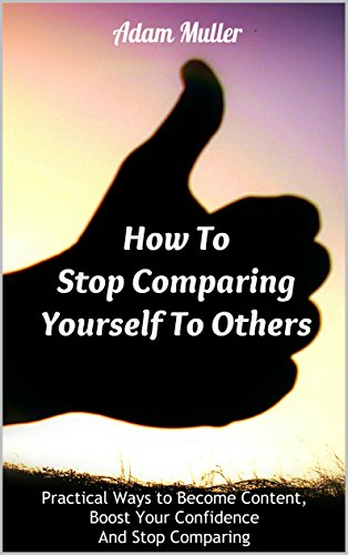 How To Stop Comparing Yourself To Others: Practical Ways to Become Content, Boost Your Confidence And Stop Comparing