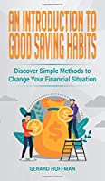 An Introduction to Good Saving Habits: Discover Simple Methods to Change Your Financial Situation